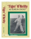 Tiger O'Reilly: Sixty Years of Cricket