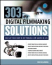 303 Digital Filmmaking Solutions: Solve Any Video Shoot or Edit Problem in Ten Minutes or Less (Digital Video and Audio)
