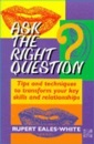 Ask the Right Question: Tips and Techniques to Transform Your Key Skills and Relationships