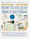 How to Fix Just About Anything: Quick and Easy Ways to Solve the Most Common Problems in Your House, Garage and Garden