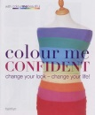 Colour Me Confident: Change Your Look - Change Your Life!