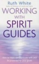 Working with Spirit Guides: How to Meet, Communicate with and be Protected by Your Guide