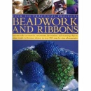 Beadwork and Ribbons: Get Bold and Inventive with Beads - Easy-to-make Accessories, Decorations, Ornaments and Stunning Objects for Every Room in the Home, with Over 500 Step-by-step Photographs