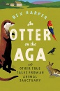 An Otter on the Aga: And Other True Tales from an Animal Sanctuary