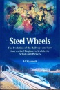 Steel Wheels: The Evolution of the Railways and How They Stimulated and Excited Engineers, Architects, Artists, Writers, Muscians and Travellers