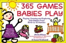365 Games Babies Play: Playing, Growing and Exploring with Babies from Birth to 15 Months (365 Games Smart Babies Play)