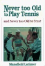 Never Too Old to Play Tennis: And Never Too Old to Start