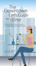 The Downtown Girl's Guide to Wine: How to Buy, Serve and Sip with Style and Sophistication
