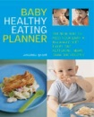 Baby Healthy Eating Planner: The New Way to Feed Your Baby a Balanced Diet Every Day, Featuring More Than 300 Recipes