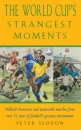 The World Cup's Strangest Moments: Oddball Characters and Memorable Matches from over 75 Years of Football's Greatest Tournament: Extraordinary But True Tales from Over 75 Years of the World Cup