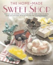 The Home-Made Sweet Shop: Make Your Own Irresistible Sweet Confections with 90 Classic Recipes for Sweets, Candies and Chocolates