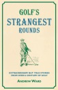 Golf's Strangest Rounds: Extraordinary But True Stories from Over a Century of Golfing History