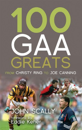 100 GAA Greats: From Christy Ring to Joe Canning By John Scally