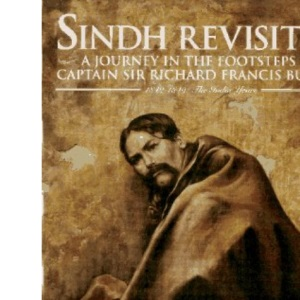 Sindh Revisited: Journey in the Footsteps of Sir Richard Francis Burton, 1842-49, the India Years