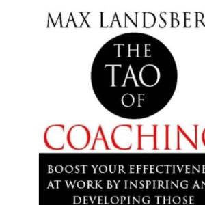 The Tao of Coaching: Boost Your Effectiveness at Work by Inspiring and Developing Those Around You