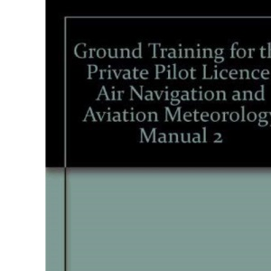 Ground Training for the Private Pilot Licence: Air Navigation and Aviation Meteorology Manual 2