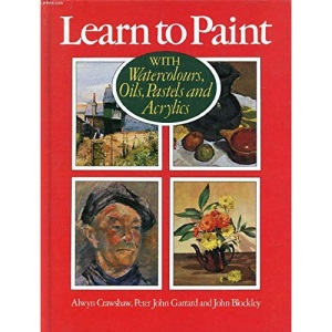 Learn to Paint: With Watercolours, Oils, Pastels and Acrylics