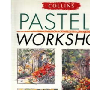 Pastels Workshop: A Practical Course in Pastel Painting to Develop Skills and Confidence