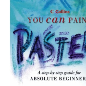 Collins You Can Paint - Pastels: A step-by-step guide for absolute beginners