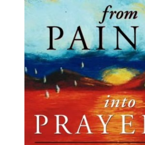 From Pain Into Prayer: Opening up to God when life is hard