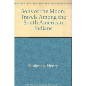 Sons of the Moon: Travels Among the South American Indians