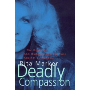 Deadly Compassion: Death of Ann Humphry and the Truth About Euthanasia