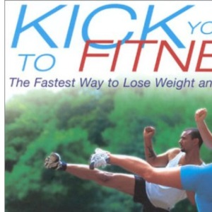 Kick Your Way to Fitness: The Fastest Way to Lose Weight and Get in Shape