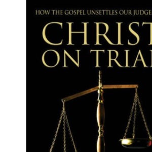 Christ on Trial: How the Gospel Unsettles Our Judgement
