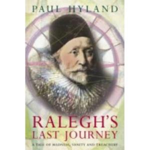 Ralegh's Last Journey: A Tale of Madness, Vanity and Treachery