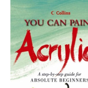 Collins You Can Paint - Acrylics: A step-by-step guide for absolute beginners