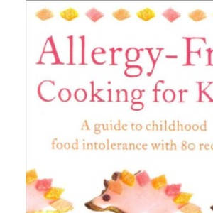 Allergy-free Cooking for Kids: A Guide to Childhood Food Intolerance with 80 Recipes