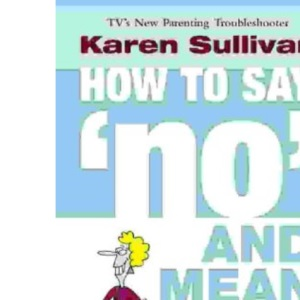 How to Say 'No' and Mean It: Survival skills for parents