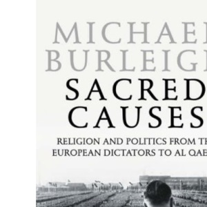 Sacred Causes: Religion And Politics From The European Dictators To Al Qaeda: Pt. II