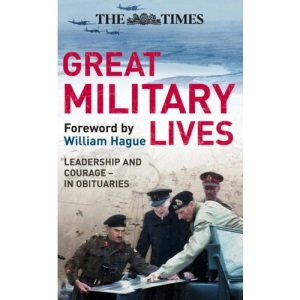 The Times Great Military Lives: Leadership and Courage - from Waterloo to the Falklands in Obituaries (Times (Times Books))