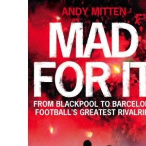 Mad for it: From Blackpool to Barcelona: Football's Greatest Rivalries