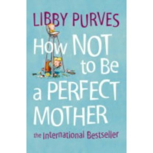 HOW NOT TO BE A PERFECT MOTHER [New edition]: The International Bestseller