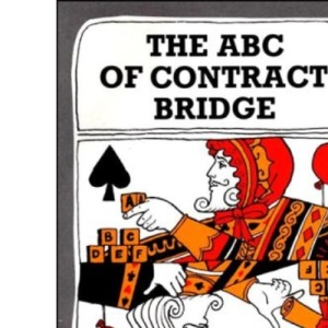 The ABC of Contract Bridge: Being a Complete Outline of the Acol Bidding System and the Card Play of Contract Bridge, Especially Prepared for Beginners