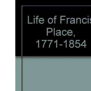 Life of Francis Place, 1771-1854
