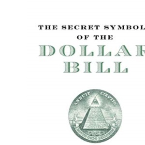 The Secret Symbols of the Dollar Bill: A Closer Look at the Hidden Magic and Meaning of the Money You Use Every Day