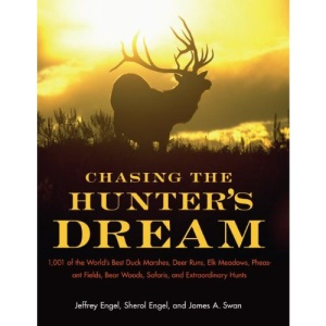 Chasing the Hunters' Dream: 1001 of the World's Best Duck Marshes, Deer Runs, Elk Meadows, Pheasant Fields, Bear Woods, Safaris, and Extraordinary Hunts