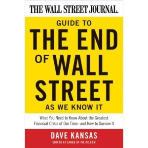 Wall Street Journal Guide to the End of Wall Street as We Know it: What You Need to Know About the Greatest Financial Crisis of Our Time - and How to Survive it