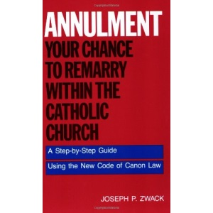 Annulment: Your Chance to Remarry Within the Catholic Church - A Step-by-step Guide to Using the New Code of Canon Law