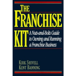 Franchise Kit: A Nuts-and-Bolts Guide to Owning and Running a Franchise Business