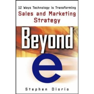 Beyond e: 12 Ways Technology is Transforming Sales & Marketing: 12 Ways Technology Is Transforming Sales and Marketing