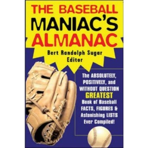 The Baseball Maniac's Almanac: Absolutely, Positively, and Without Question the Greatest Book of Baseball Facts, Figures, and Astonishing Lists Ever Compiled