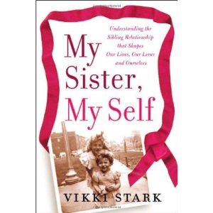 My Sister, My Self: Understanding the Sibling Relationship That Shapes Our Lives, Our Loves, and Ourselves