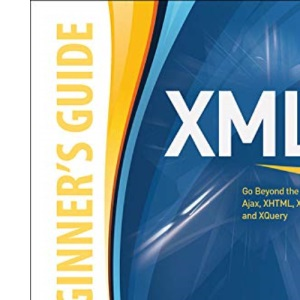 XML: A Beginner's Guide: Go Beyond the Basics with Ajax, XHTML, XPath 2.0, XSLT 2.0 and XQuery (Beginner's Guides (McGraw-Hill))