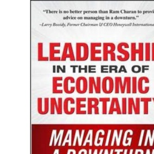 Leadership in the Era of Economic Uncertainty: Managing in a Downturn: The New Rules for Getting the Right Things Done in Difficult Times