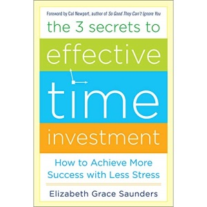 The 3 Secrets to Effective Time Investment: Achieve More Success with Less Stress: Foreword by Cal Newport, author of So Good They Can't Ignore You (BUSINESS BOOKS)