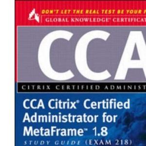 CCA Citrix Certified Administrator Study Guide: MetaFrame 1.8 (exam 218) (Global Knowledge Certification)